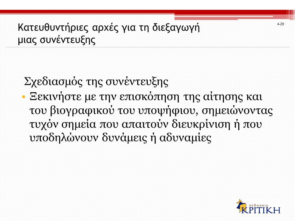 4-29 Κατευθυντήριες αρχές για τη διεξαγωγή μιας συνέντευξης Σχεδιασμός της συνέντευξης Ξεκινήστε με την επισκόπηση της αίτησης και του βιογραφικού του υποψήφιου, σημειώνοντας τυχόν σημεία που απαιτούν διευκρίνιση ή που υποδηλώνουν δυνάμεις ή αδυναμίες