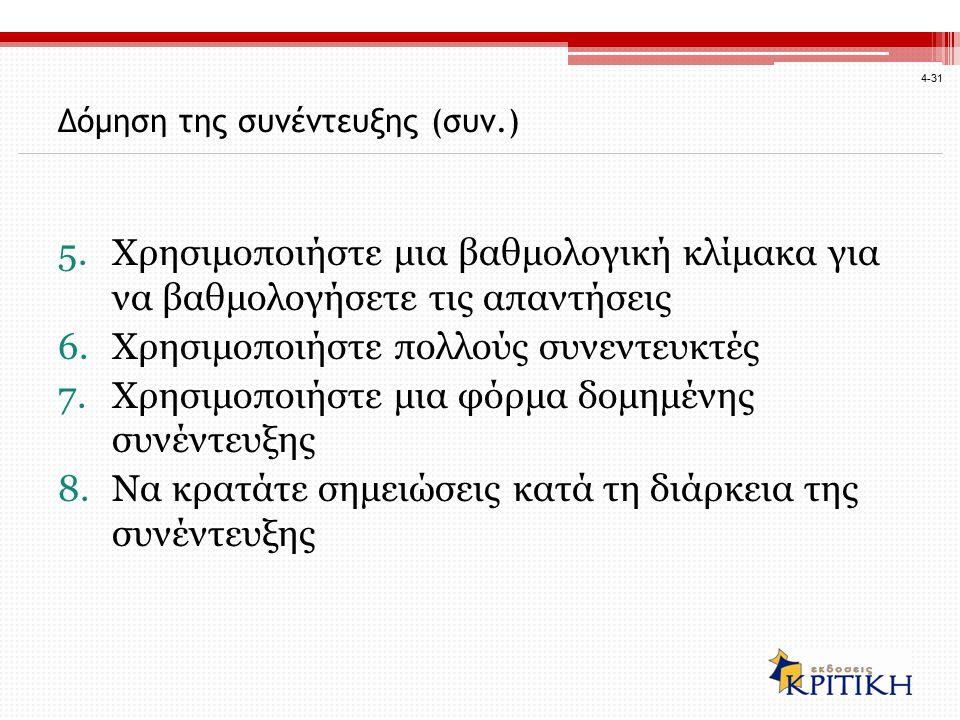4-31 5.Χρησιμοποιήστε μια βαθμολογική κλίμακα για να βαθμολογήσετε τις απαντήσεις 6.Χρησιμοποιήστε πολλούς συνεντευκτές 7.Χρησιμοποιήστε μια φόρμα δομημένης συνέντευξης 8.Να κρατάτε σημειώσεις κατά τη διάρκεια της συνέντευξης Δόμηση της συνέντευξης (συν.)