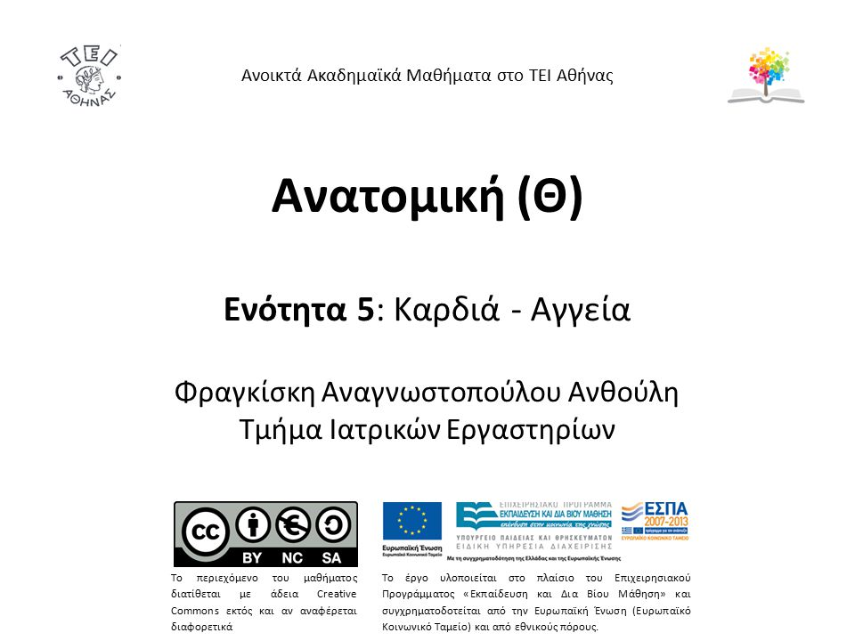 Ανατομική (Θ) Ενότητα 5: Καρδιά - Αγγεία Φραγκίσκη Αναγνωστοπούλου Ανθούλη Τμήμα Ιατρικών Εργαστηρίων Ανοικτά Ακαδημαϊκά Μαθήματα στο ΤΕΙ Αθήνας Το πε