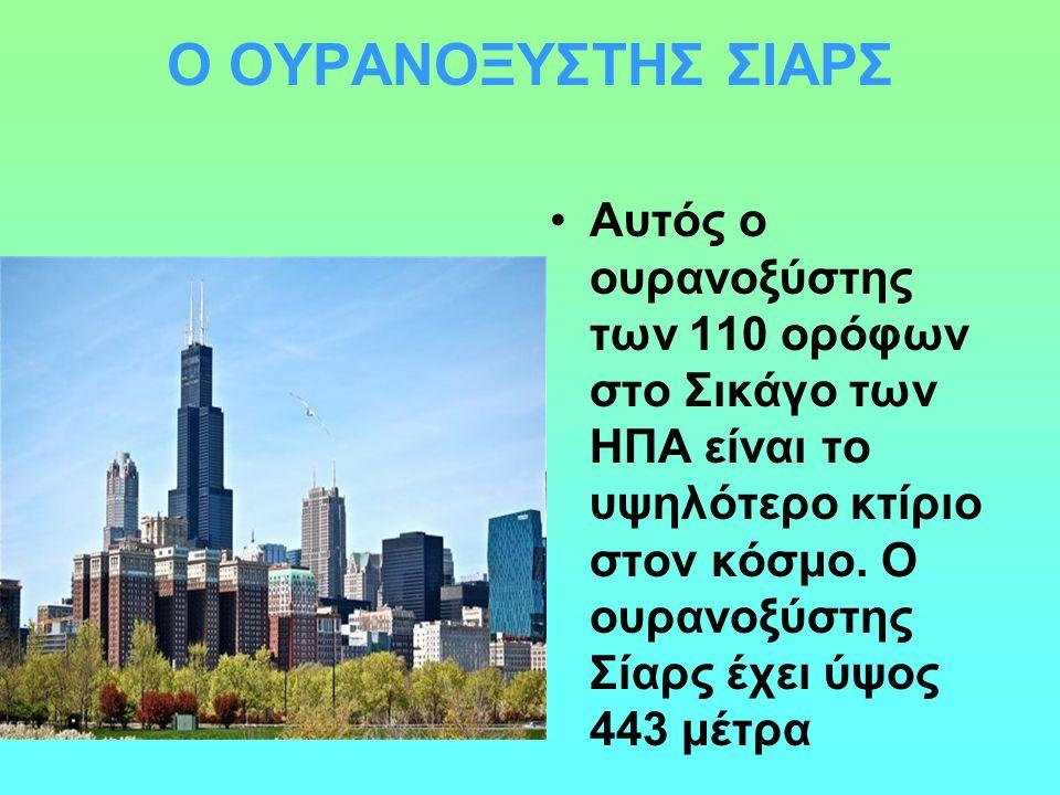 Ο ΟΥΡΑΝΟΞΥΣΤΗΣ ΣΙΑΡΣ Αυτός ο ουρανοξύστης των 110 ορόφων στο Σικάγο των ΗΠΑ είναι το υψηλότερο κτίριο στον κόσμο. Ο ουρανοξύστης Σίαρς έχει ύψος 443 μ