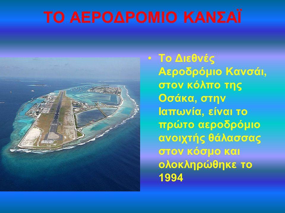 ΤΟ ΑΕΡΟΔΡΟΜΙΟ ΚΑΝΣΑΪ Tο Διεθνές Αεροδρόμιο Κανσάι, στον κόλπο της Οσάκα, στην Ιαπωνία, είναι το πρώτο αεροδρόμιο ανοιχτής θάλασσας στον κόσμο και ολοκ