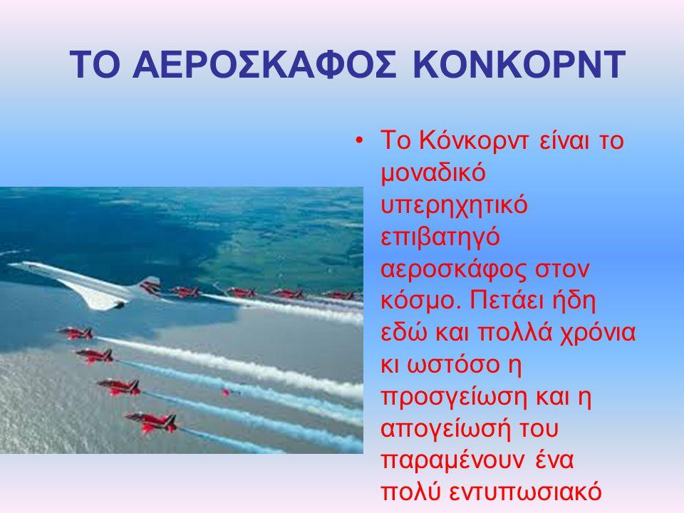 ΤΟ ΑΕΡΟΣΚΑΦΟΣ ΚΟΝΚΟΡΝΤ Το Κόνκορντ είναι το μοναδικό υπερηχητικό επιβατηγό αεροσκάφος στον κόσμο. Πετάει ήδη εδώ και πολλά χρόνια κι ωστόσο η προσγείω