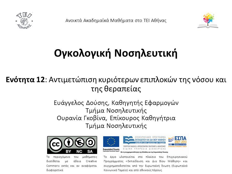 Ογκολογική Νοσηλευτική Ενότητα 12: Αντιμετώπιση κυριότερων επιπλοκών της νόσου και της θεραπείας Ευάγγελος Δούσης, Καθηγητής Εφαρμογών Τμήμα Νοσηλευτικής Ουρανία Γκοβίνα, Επίκουρος Καθηγήτρια Τμήμα Νοσηλευτικής Ανοικτά Ακαδημαϊκά Μαθήματα στο ΤΕΙ Αθήνας Το περιεχόμενο του μαθήματος διατίθεται με άδεια Creative Commons εκτός και αν αναφέρεται διαφορετικά Το έργο υλοποιείται στο πλαίσιο του Επιχειρησιακού Προγράμματος «Εκπαίδευση και Δια Βίου Μάθηση» και συγχρηματοδοτείται από την Ευρωπαϊκή Ένωση (Ευρωπαϊκό Κοινωνικό Ταμείο) και από εθνικούς πόρους.