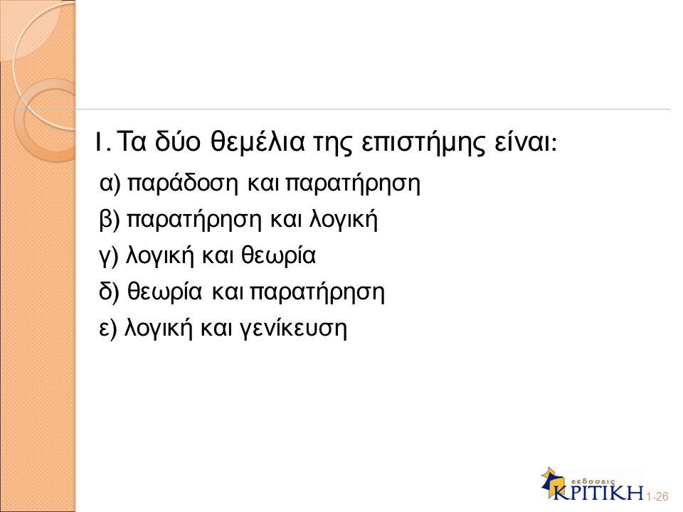 1. Τα δύο θεμέλια της ε π ιστήμης είναι : α ) π αράδοση και π αρατήρηση β ) π αρατήρηση και λογική γ ) λογική και θεωρία δ ) θεωρία και π αρατήρηση ε