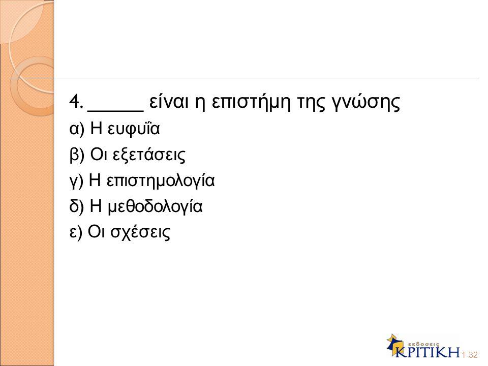 4. _____ είναι η ε π ιστήμη της γνώσης α ) Η ευφυΐα β ) Οι εξετάσεις γ ) Η ε π ιστημολογία δ ) Η μεθοδολογία ε ) Οι σχέσεις 1-32