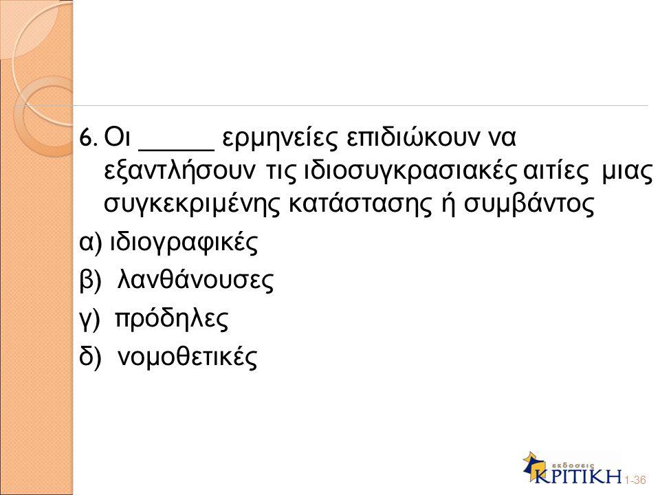 6. Οι _____ ερμηνείες ε π ιδιώκουν να εξαντλήσουν τις ιδιοσυγκρασιακές αιτίες μιας συγκεκριμένης κατάστασης ή συμβάντος α ) ιδιογραφικές β ) λανθάνουσ