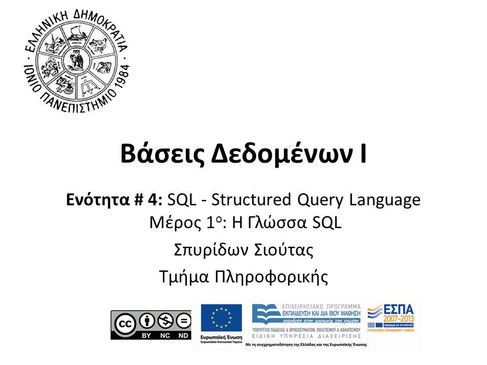 Βάσεις Δεδομένων Ι Ενότητα # 4: SQL - Structured Query Language Μέρος 1 ο : Η Γλώσσα SQL Σπυρίδων Σιούτας Τμήμα Πληροφορικής