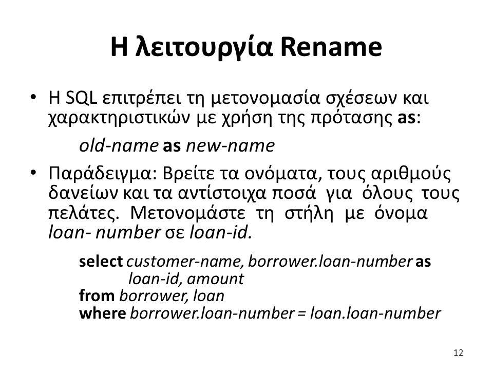 Η λειτουργία Rename Η SQL επιτρέπει τη µετονοµασία σχέσεων και χαρακτηριστικών µε χρήση της πρότασης as: old-name as new-name Παράδειγµα: Βρείτε τα ον