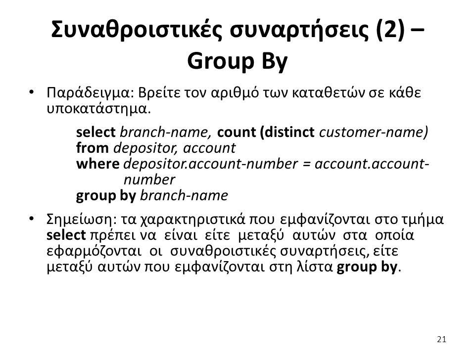 Συναθροιστικές συναρτήσεις (2) – Group By Παράδειγµα: Βρείτε τον αριθµό των καταθετών σε κάθε υποκατάστηµα. select branch-name, count (distinct custom