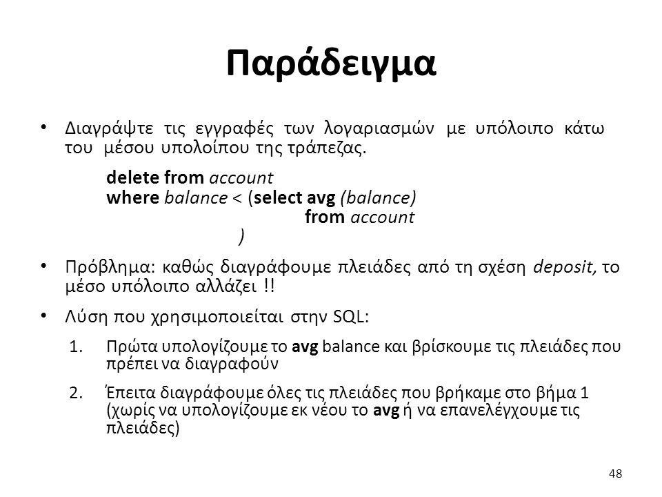 Παράδειγµα ∆ιαγράψτε τις εγγραφές των λογαριασµών µε υπόλοιπο κάτω του µέσου υπολοίπου της τράπεζας. delete from account where balance < (select avg (
