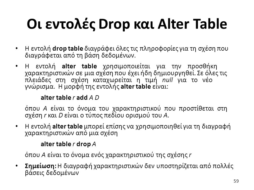 Οι εντολές Drop και Alter Table Η εντολή drop table διαγράφει όλες τις πληροφορίες για τη σχέση που διαγράφεται από τη βάση δεδοµένων. Η εντολή alter