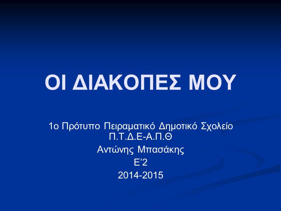 ΟΙ ΔΙΑΚΟΠΕΣ ΜΟΥ 1ο Πρότυπο Πειραματικό Δημοτικό Σχολείο Π.Τ.Δ.Ε-Α.Π.Θ Αντώνης Μπασάκης Ε'2 2014-2015