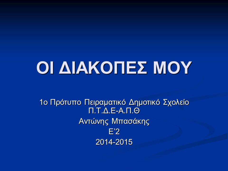 ΟΙ ΔΙΑΚΟΠΕΣ ΜΟΥ 1ο Πρότυπο Πειραματικό Δημοτικό Σχολείο Π.Τ.Δ.Ε-Α.Π.Θ Αντώνης Μπασάκης Ε'22014-2015