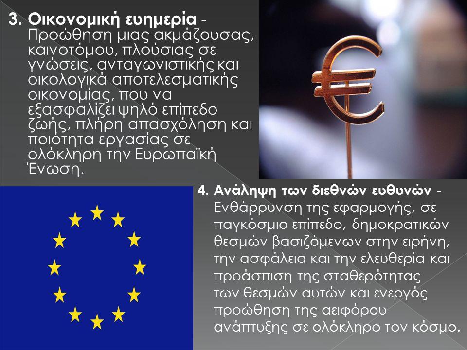 3.Οικονομική ευημερία - Προώθηση μιας ακμάζουσας, καινοτόμου, πλούσιας σε γνώσεις, ανταγωνιστικής και οικολογικά αποτελεσματικής οικονομίας, που να εξασφαλίζει ψηλό επίπεδο ζωής, πλήρη απασχόληση και ποιότητα εργασίας σε ολόκληρη την Ευρωπαϊκή Ένωση.