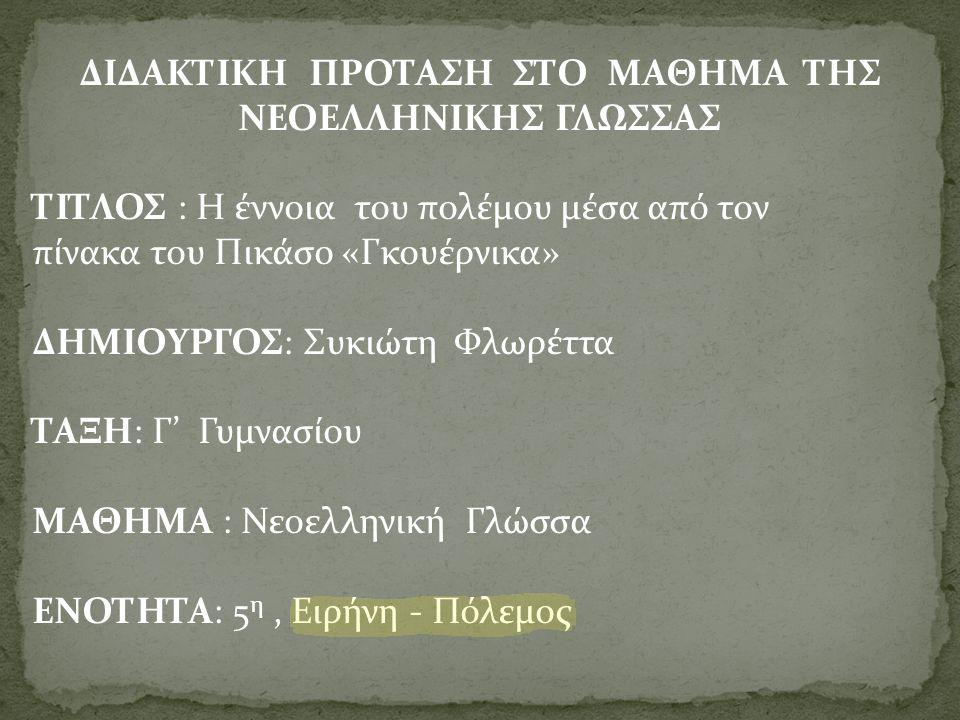 ΔΙΔΑΚΤΙΚΗ ΠΡΟΤΑΣΗ ΣΤΟ ΜΑΘΗΜΑ ΤΗΣ ΝΕΟΕΛΛΗΝΙΚΗΣ ΓΛΩΣΣΑΣ ΤΙΤΛΟΣ : Η έννοια του πολέμου μέσα από τον πίνακα του Πικάσο «Γκουέρνικα» ΔΗΜΙΟΥΡΓΟΣ: Συκιώτη Φλωρέττα ΤΑΞΗ: Γ' Γυμνασίου ΜΑΘΗΜΑ : Νεοελληνική Γλώσσα ΕΝΟΤΗΤΑ: 5 η, Ειρήνη - Πόλεμος