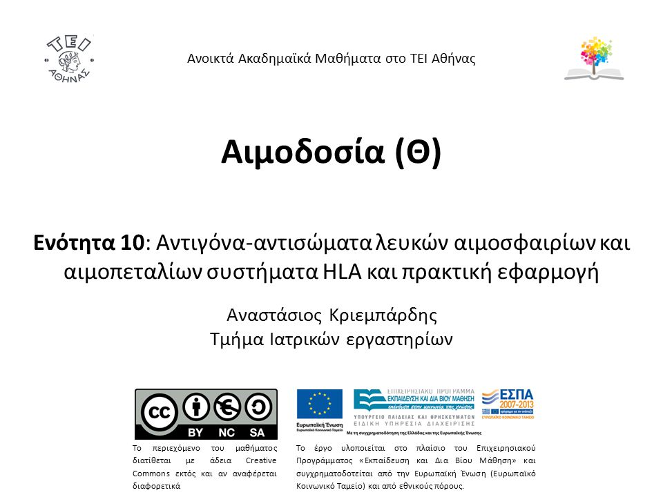 Αιμοδοσία (Θ) Ενότητα 10: Αντιγόνα-αντισώματα λευκών αιμοσφαιρίων και αιμοπεταλίων συστήματα HLA και πρακτική εφαρμογή Αναστάσιος Κριεμπάρδης Τμήμα Ιατρικών εργαστηρίων Ανοικτά Ακαδημαϊκά Μαθήματα στο ΤΕΙ Αθήνας Το περιεχόμενο του μαθήματος διατίθεται με άδεια Creative Commons εκτός και αν αναφέρεται διαφορετικά Το έργο υλοποιείται στο πλαίσιο του Επιχειρησιακού Προγράμματος «Εκπαίδευση και Δια Βίου Μάθηση» και συγχρηματοδοτείται από την Ευρωπαϊκή Ένωση (Ευρωπαϊκό Κοινωνικό Ταμείο) και από εθνικούς πόρους.