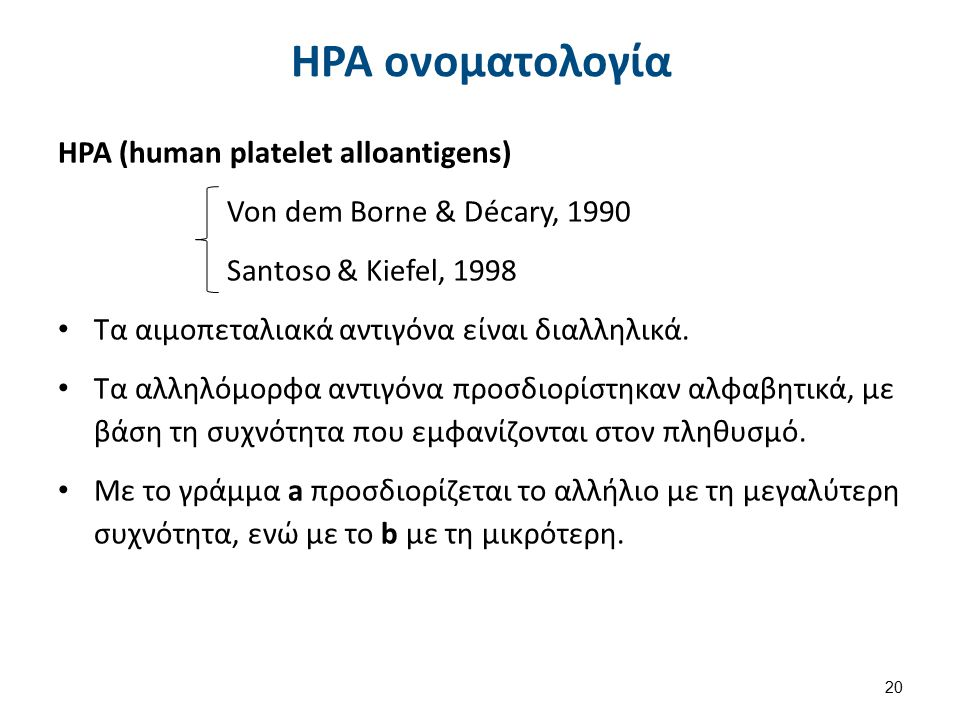 HPA ονοματολογία HPA (human platelet alloantigens) Von dem Borne & Décary, 1990 Santoso & Kiefel, 1998 Τα αιμοπεταλιακά αντιγόνα είναι διαλληλικά. Τα