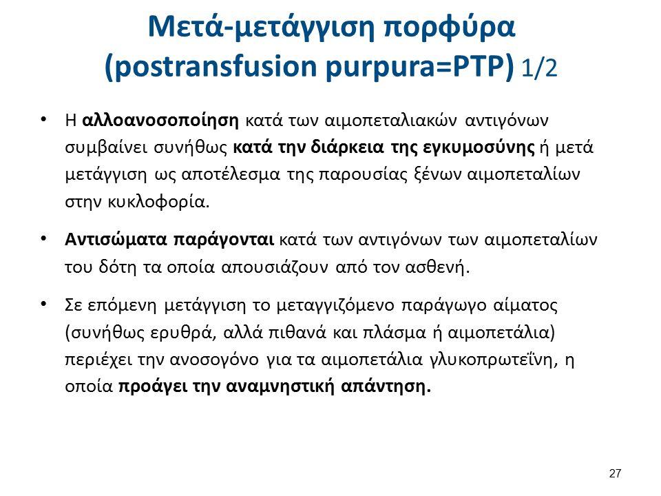 Μετά-μετάγγιση πορφύρα (postransfusion purpura=PTP) 1/2 Η αλλοανοσοποίηση κατά των αιμοπεταλιακών αντιγόνων συμβαίνει συνήθως κατά την διάρκεια της εγ