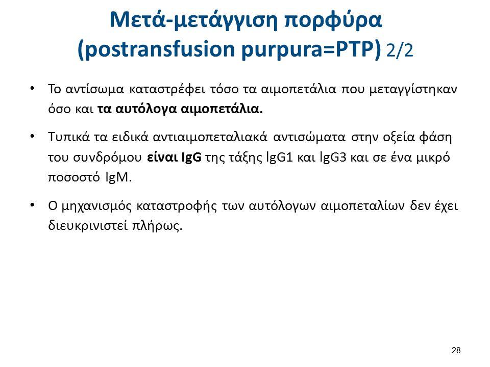 Μετά-μετάγγιση πορφύρα (postransfusion purpura=PTP) 2/2 Το αντίσωμα καταστρέφει τόσο τα αιμοπετάλια που μεταγγίστηκαν όσο και τα αυτόλογα αιμοπετάλια.