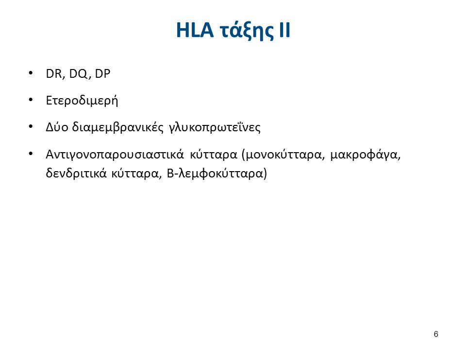 HLA τάξης ΙΙ DR, DQ, DP Ετεροδιμερή Δύο διαμεμβρανικές γλυκοπρωτεΐνες Αντιγονοπαρουσιαστικά κύτταρα (μονοκύτταρα, μακροφάγα, δενδριτικά κύτταρα, Β-λεμφοκύτταρα) 6