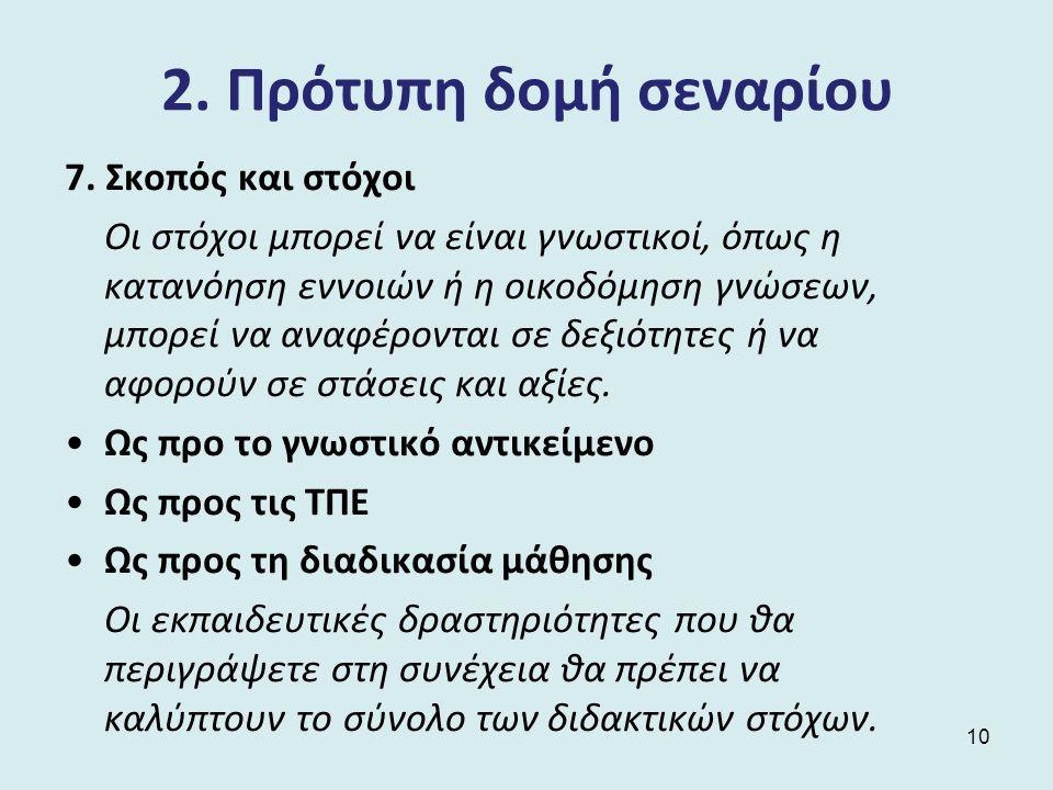 2. Πρότυπη δομή σεναρίου 7. Σκοπός και στόχοι Οι στόχοι μπορεί να είναι γνωστικοί, όπως η κατανόηση εννοιών ή η οικοδόμηση γνώσεων, μπορεί να αναφέρον