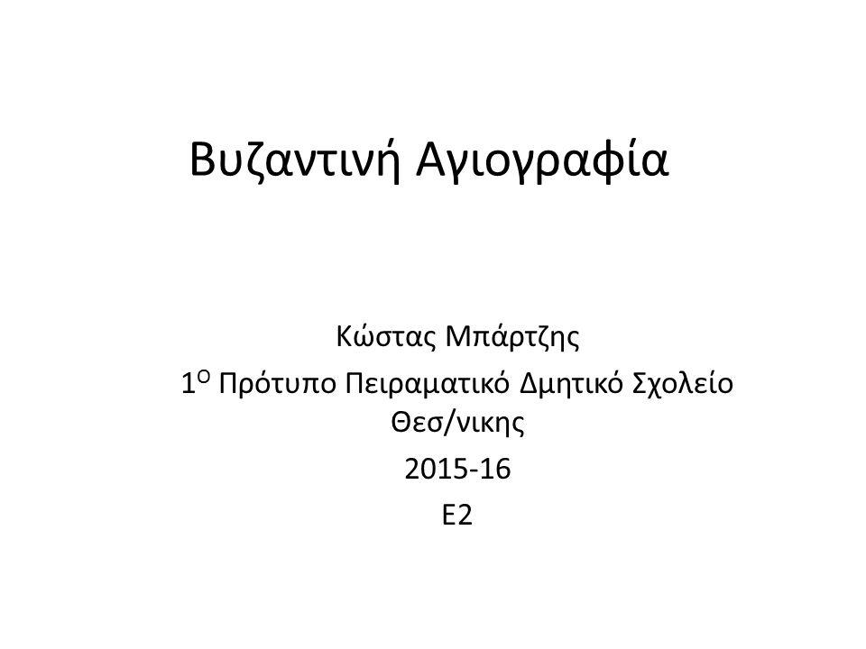 Βυζαντινή Αγιογραφία Κώστας Μπάρτζης 1 Ο Πρότυπο Πειραματικό Δμητικό Σχολείο Θεσ/νικης 2015-16 Ε2