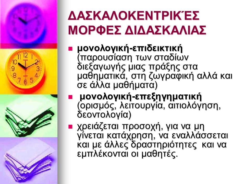ΔΑΣΚΑΛΟΚΕΝΤΡΙΚΈΣ ΜΟΡΦΕΣ ΔΙΔΑΣΚΑΛΙΑΣ μονολογική-επιδεικτική (παρουσίαση των σταδίων διεξαγωγής μιας πράξης στα μαθηματικά, στη ζωγραφική αλλά και σε άλλα μαθήματα) μονολογική-επιδεικτική (παρουσίαση των σταδίων διεξαγωγής μιας πράξης στα μαθηματικά, στη ζωγραφική αλλά και σε άλλα μαθήματα) μονολογική-επεξηγηματική (ορισμός, λειτουργία, αιτιολόγηση, δεοντολογία) μονολογική-επεξηγηματική (ορισμός, λειτουργία, αιτιολόγηση, δεοντολογία) χρειάζεται προσοχή, για να μη γίνεται κατάχρηση, να εναλλάσσεται και με άλλες δραστηριότητες και να εμπλέκονται οι μαθητές.