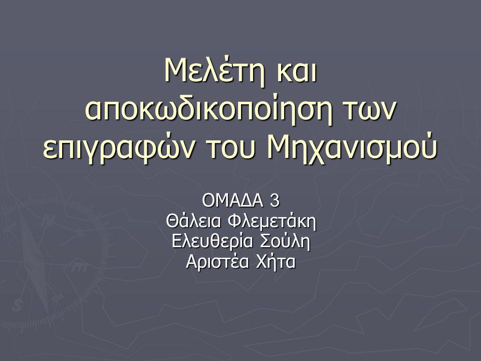 Μελέτη και αποκωδικοποίηση των επιγραφών του Μηχανισμού ΟΜΑΔΑ 3 Θάλεια Φλεμετάκη Ελευθερία Σούλη Αριστέα Χήτα
