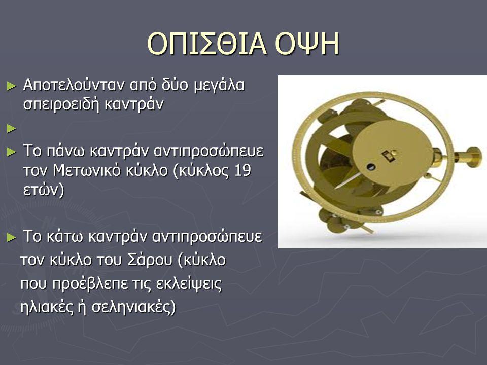 ► Τα δυο οπίσθια καντράν έφεραν στο εσωτερικό τους μικρότερα ► Ο κύκλος του Σάρου αντιπροσώπευε τον κύκλο του Εξελιγμού (διάρκεια 54 ετών) ► Ο δίσκος των ενδείξεων της πρόσοψης έχει δυο πρόσοψης έχει δυο κυκλικές κλίμακες: κυκλικές κλίμακες: α) Η εξωτερική περιλαμβάνει: α) Η εξωτερική περιλαμβάνει: τους μήνες του έτους τους μήνες του έτους β) Η εσωτερική περιλαμβάνει : τους ζωδιακούς αστερισμούς β) Η εσωτερική περιλαμβάνει : τους ζωδιακούς αστερισμούς