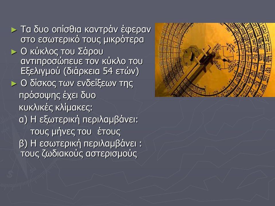 ► Τα δυο οπίσθια καντράν έφεραν στο εσωτερικό τους μικρότερα ► Ο κύκλος του Σάρου αντιπροσώπευε τον κύκλο του Εξελιγμού (διάρκεια 54 ετών) ► Ο δίσκος