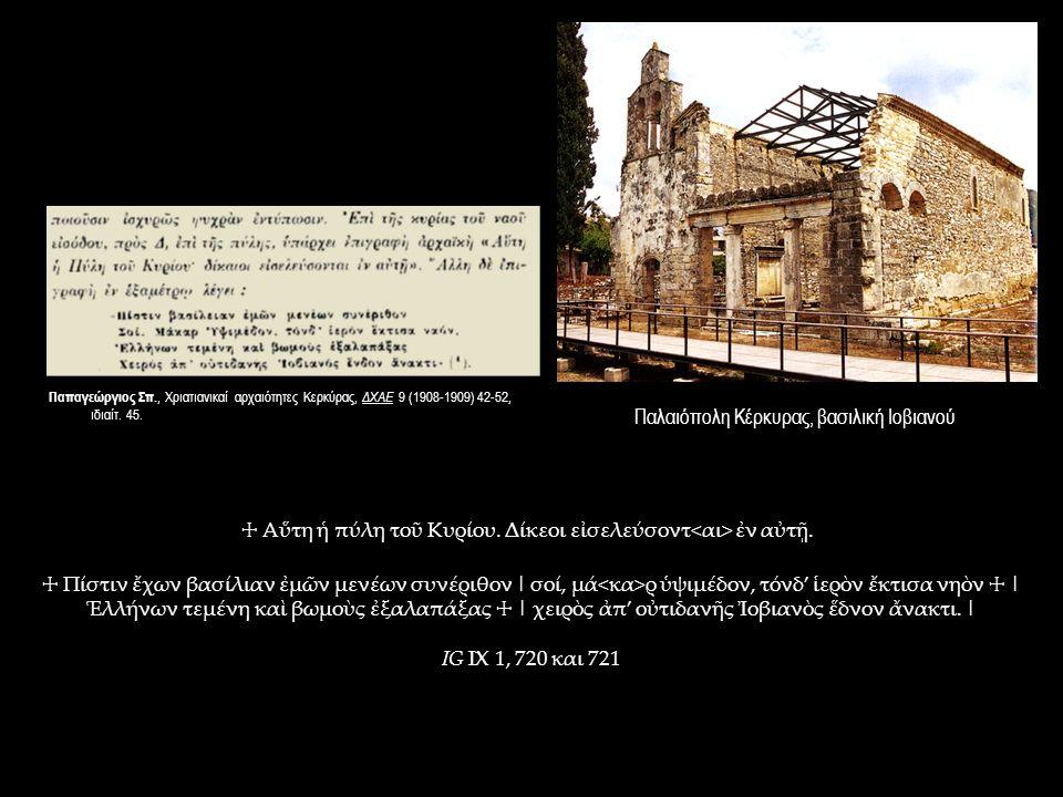 Παλαιόπολη Κέρκυρας, βασιλική Ιοβιανού ☩ Πίστιν ἔχων βασίλιαν ἐμῶν μενέων συνέριθον | σοί, μά ρ ὑψιμέδον, τόνδ' ἱερὸν ἔκτισα νηὸν ☩ | Ἑλλήνων τεμένη καὶ βωμοὺς ἐξαλαπάξας ☩ | χειρὸς ἀπ' οὐτιδανῆς Ἰοβιανὸς ἕδνον ἄνακτι.