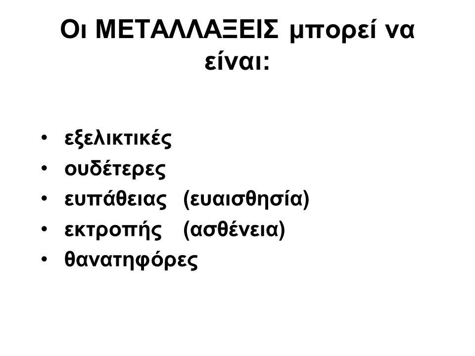 Οι ΜΕΤΑΛΛΑΞΕΙΣ μπορεί να είναι: εξελικτικές ουδέτερες ευπάθειας(ευαισθησία) εκτροπής(ασθένεια) θανατηφόρες