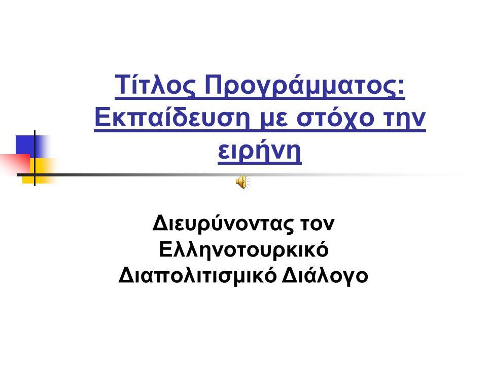 Τίτλος Προγράμματος: Eκπαίδευση με στόχο την ειρήνη Διευρύνοντας τον Ελληνοτουρκικό Διαπολιτισμικό Διάλογο