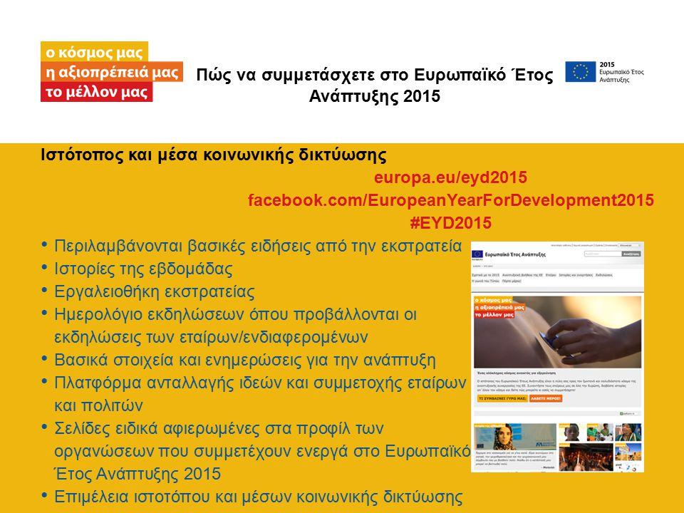 Ιστότοπος και μέσα κοινωνικής δικτύωσης Περιλαμβάνονται βασικές ειδήσεις από την εκστρατεία Ιστορίες της εβδομάδας Εργαλειοθήκη εκστρατείας Ημερολόγιο εκδηλώσεων όπου προβάλλονται οι εκδηλώσεις των εταίρων/ενδιαφερομένων Βασικά στοιχεία και ενημερώσεις για την ανάπτυξη Πλατφόρμα ανταλλαγής ιδεών και συμμετοχής εταίρων και πολιτών Σελίδες ειδικά αφιερωμένες στα προφίλ των οργανώσεων που συμμετέχουν ενεργά στο Ευρωπαϊκό Έτος Ανάπτυξης 2015 Επιμέλεια ιστοτόπου και μέσων κοινωνικής δικτύωσης Πώς να συμμετάσχετε στο Ευρωπαϊκό Έτος Ανάπτυξης 2015 europa.eu/eyd2015 facebook.com/EuropeanYearForDevelopment2015 #EYD2015