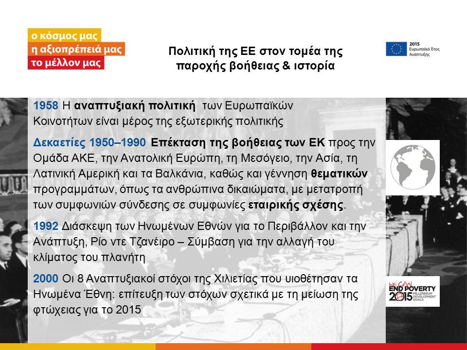 Πολιτική της ΕΕ στον τομέα της παροχής βοήθειας & ιστορία 1958 Η αναπτυξιακή πολιτική των Ευρωπαϊκών Κοινοτήτων είναι μέρος της εξωτερικής πολιτικής Δεκαετίες 1950–1990 Επέκταση της βοήθειας των ΕΚ προς την Ομάδα ΑΚΕ, την Ανατολική Ευρώπη, τη Μεσόγειο, την Ασία, τη Λατινική Αμερική και τα Βαλκάνια, καθώς και γέννηση θεματικών προγραμμάτων, όπως τα ανθρώπινα δικαιώματα, με μετατροπή των συμφωνιών σύνδεσης σε συμφωνίες εταιρικής σχέσης.
