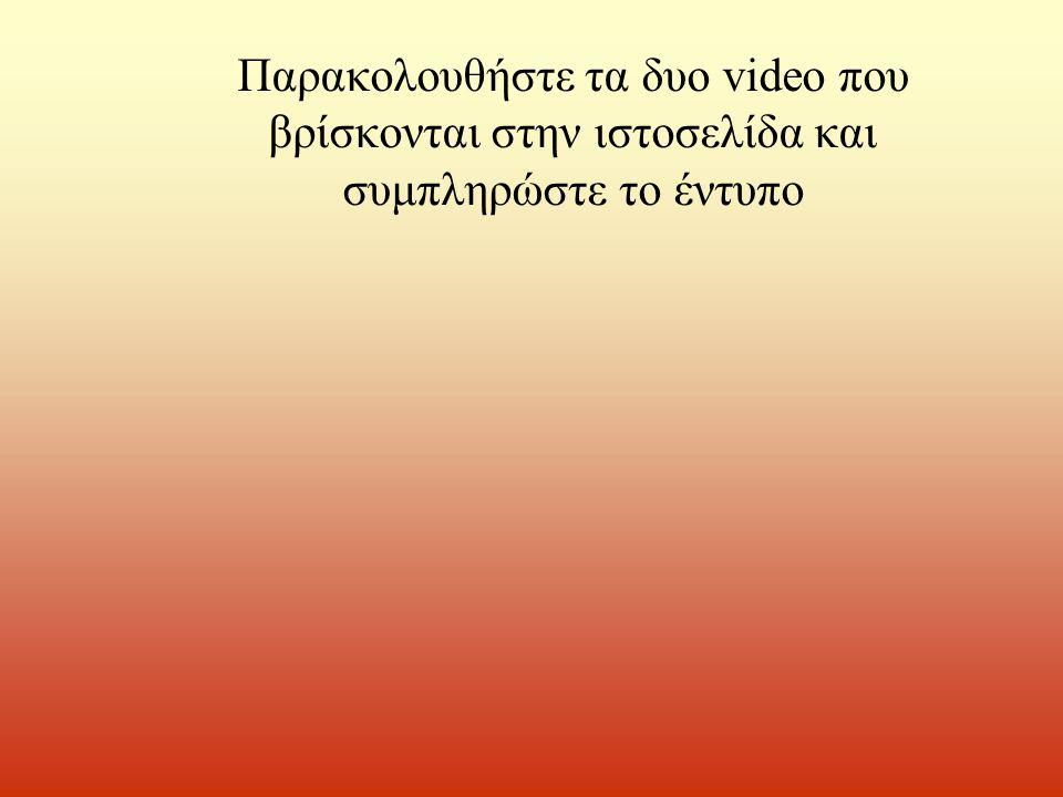 Παρακολουθήστε τα δυο video που βρίσκονται στην ιστοσελίδα και συμπληρώστε το έντυπο