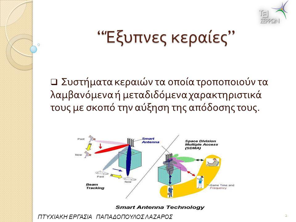 Έξυπνες κεραίες Εισήχθησαν για να αντιμετωπιστούν προβλήματα όπως : Πολλα π λή Όδευση (Multipath) Ηλεκτρομαγνητική συμβατότητα (EMC) Συγκαναλική Παρεμβολή (Co-channel Interference) 3 ΠΤΥΧΙΑΚΗ ΕΡΓΑΣΙΑ ΠΑΠΑΔΟΠΟΥΛΟΣ ΛΑΖΑΡΟΣ