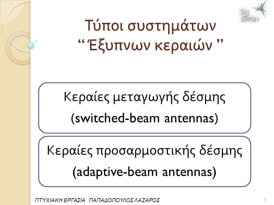 Τύποι συστημάτων Έξυπνων κεραιών Κεραίες μεταγωγής δέσμης (switched-beam antennas) Κεραίες π ροσαρμοστικής δέσμης (adaptive-beam antennas) 5 ΠΤΥΧΙΑΚΗ ΕΡΓΑΣΙΑ ΠΑΠΑΔΟΠΟΥΛΟΣ ΛΑΖΑΡΟΣ