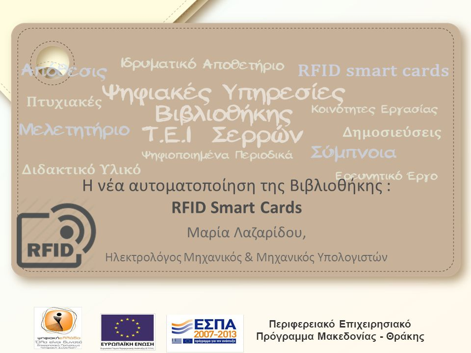 Η νέα αυτοματοποίηση της Βιβλιοθήκης : RFID Smart Cards Μαρία Λαζαρίδου, Ηλεκτρολόγος Μηχανικός & Μηχανικός Υπολογιστών Περιφερειακό Επιχειρησιακό Πρό