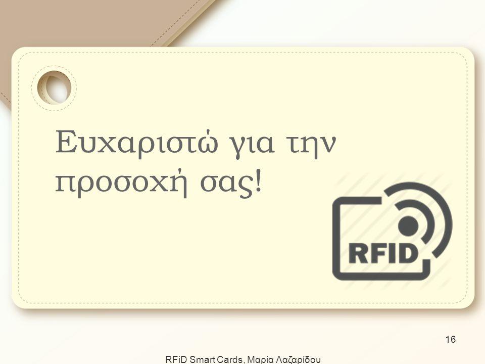 Ευχαριστώ για την προσοχή σας! RFiD Smart Cards, Μαρία Λαζαρίδου 16