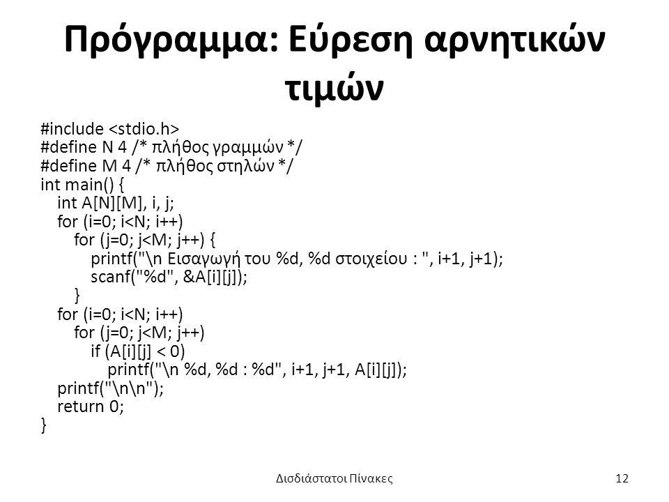 Πρόγραμμα: Εύρεση αρνητικών τιμών #include #define N 4 /* πλήθος γραμμών */ #define M 4 /* πλήθος στηλών */ int main() { int A[N][M], i, j; for (i=0; i<N; i++) for (j=0; j<M; j++) { printf( \n Εισαγωγή του %d, %d στοιχείου : , i+1, j+1); scanf( %d , &A[i][j]); } for (i=0; i<N; i++) for (j=0; j<M; j++) if (A[i][j] < 0) printf( \n %d, %d : %d , i+1, j+1, A[i][j]); printf( \n\n ); return 0; } Δισδιάστατοι Πίνακες12
