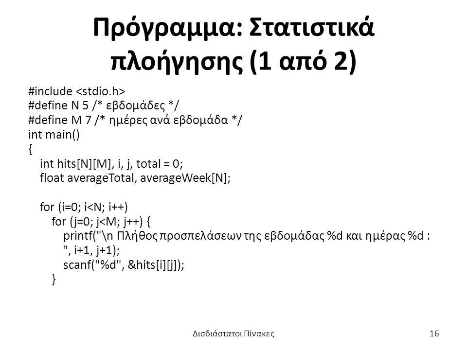 Πρόγραμμα: Στατιστικά πλοήγησης (1 από 2) #include #define N 5 /* εβδομάδες */ #define M 7 /* ημέρες ανά εβδομάδα */ int main() { int hits[N][M], i, j, total = 0; float averageTotal, averageWeek[N]; for (i=0; i<N; i++) for (j=0; j<M; j++) { printf( \n Πλήθος προσπελάσεων της εβδομάδας %d και ημέρας %d : , i+1, j+1); scanf( %d , &hits[i][j]); } Δισδιάστατοι Πίνακες16
