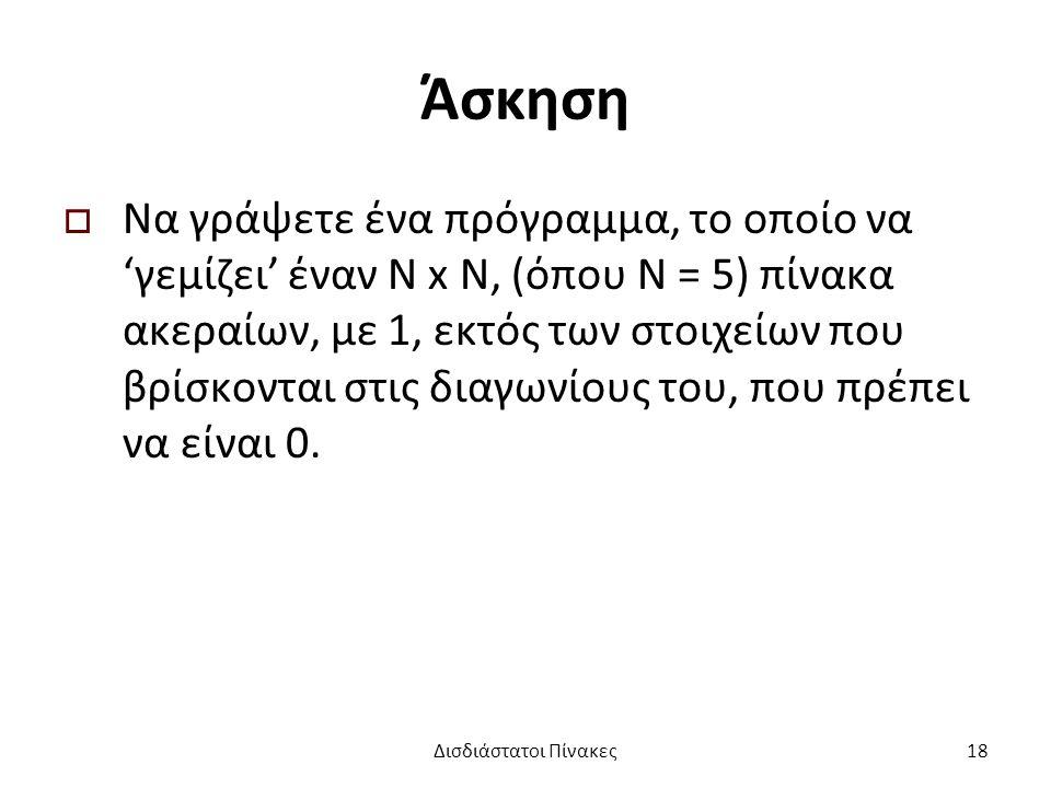 Άσκηση  Να γράψετε ένα πρόγραμμα, το οποίο να 'γεμίζει' έναν Ν x Ν, (όπου Ν = 5) πίνακα ακεραίων, με 1, εκτός των στοιχείων που βρίσκονται στις διαγωνίους του, που πρέπει να είναι 0.