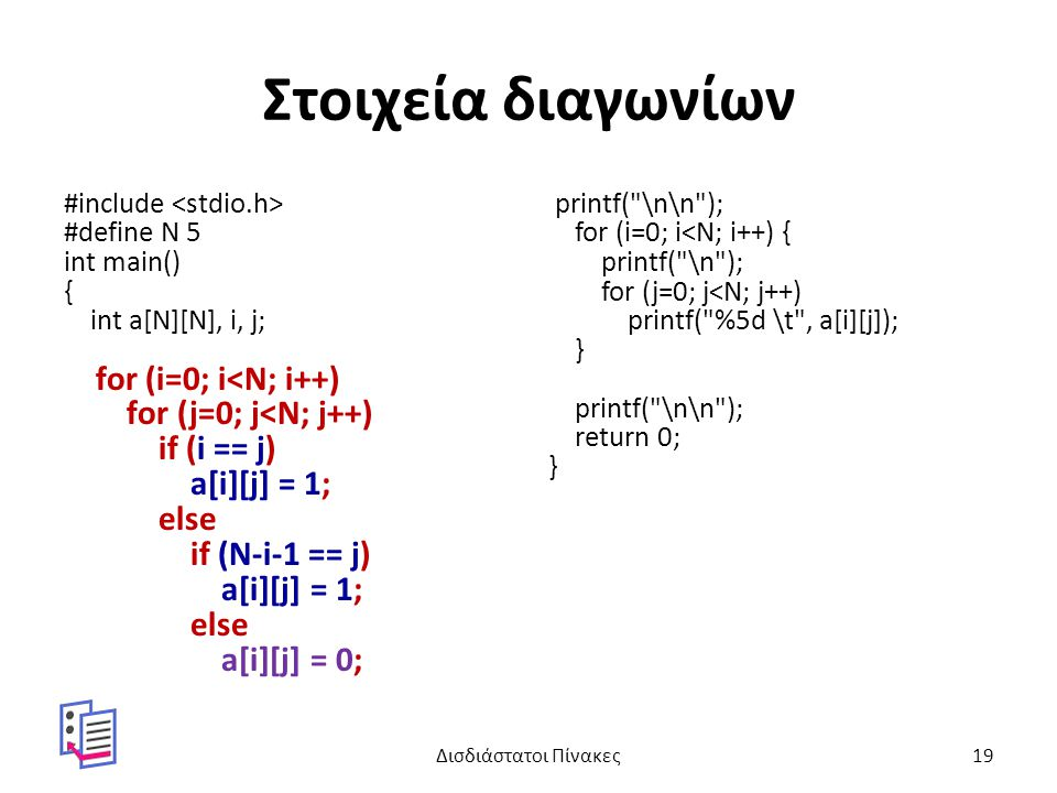 Στοιχεία διαγωνίων #include #define N 5 int main() { int a[N][N], i, j; for (i=0; i<N; i++) for (j=0; j<N; j++) if (i == j) a[i][j] = 1; else if (N-i-1 == j) a[i][j] = 1; else a[i][j] = 0; printf( \n\n ); for (i=0; i<N; i++) { printf( \n ); for (j=0; j<N; j++) printf( %5d \t , a[i][j]); } printf( \n\n ); return 0; } Δισδιάστατοι Πίνακες19
