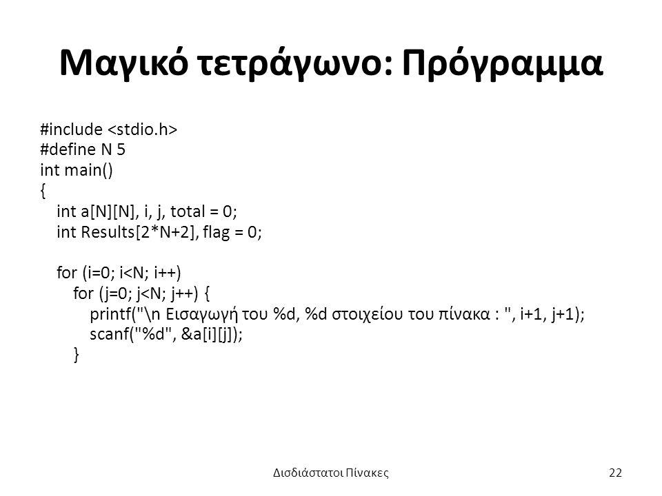 Μαγικό τετράγωνο: Πρόγραμμα #include #define N 5 int main() { int a[N][N], i, j, total = 0; int Results[2*N+2], flag = 0; for (i=0; i<N; i++) for (j=0; j<N; j++) { printf( \n Εισαγωγή του %d, %d στοιχείου του πίνακα : , i+1, j+1); scanf( %d , &a[i][j]); } Δισδιάστατοι Πίνακες22