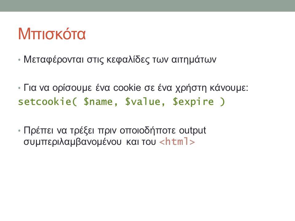 Μπισκότα Μεταφέρονται στις κεφαλίδες των αιτημάτων Για να ορίσουμε ένα cookie σε ένα χρήστη κάνουμε: setcookie( $name, $value, $expire ) Πρέπει να τρέξει πριν οποιοδήποτε output συμπεριλαμβανομένου και του