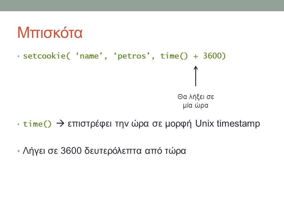 Μπισκότα setcookie( 'name', 'petros', time() + 3600) time()  επιστρέφει την ώρα σε μορφή Unix timestamp Λήγει σε 3600 δευτερόλεπτα από τώρα Θα λήξει σε μία ώρα