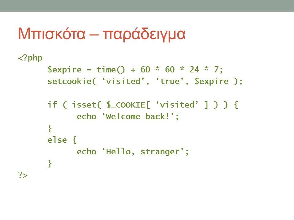 Μπισκότα – παράδειγμα <?php $expire = time() + 60 * 60 * 24 * 7; setcookie( 'visited', 'true', $expire ); if ( isset( $_COOKIE[ 'visited' ] ) ) { echo 'Welcome back!'; } else { echo 'Hello, stranger'; } ?>
