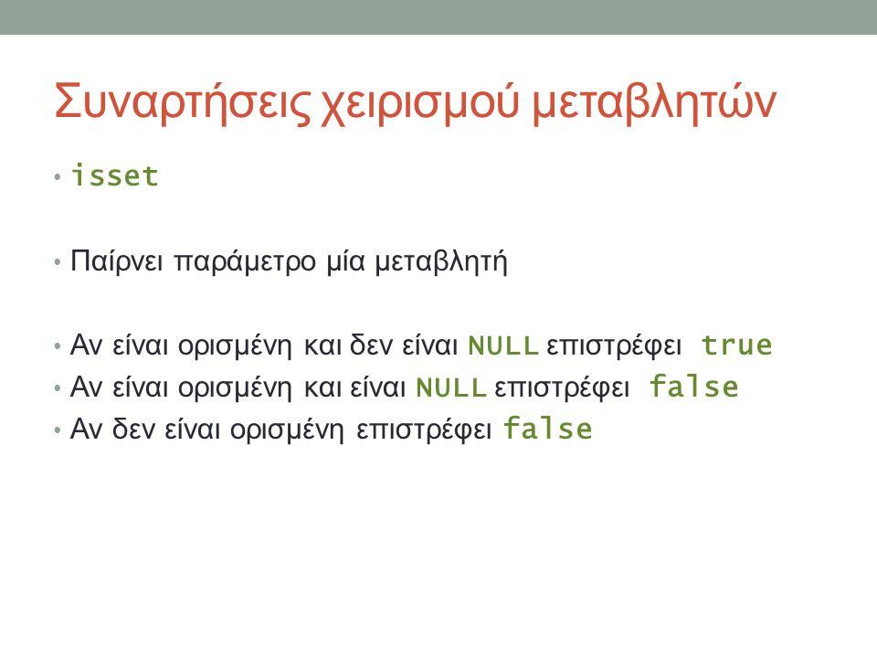 Συναρτήσεις χειρισμού μεταβλητών isset Παίρνει παράμετρο μία μεταβλητή Αν είναι ορισμένη και δεν είναι NULL επιστρέφει true Αν είναι ορισμένη και είναι NULL επιστρέφει false Αν δεν είναι ορισμένη επιστρέφει false