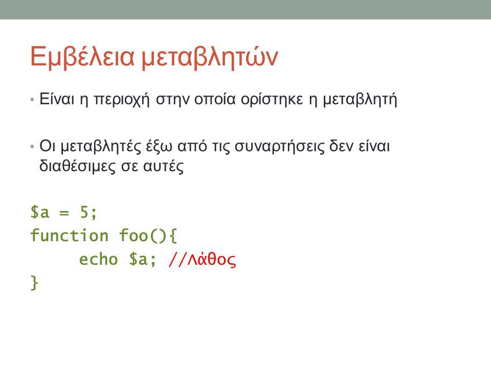 Εμβέλεια μεταβλητών Είναι η περιοχή στην οποία ορίστηκε η μεταβλητή Οι μεταβλητές έξω από τις συναρτήσεις δεν είναι διαθέσιμες σε αυτές $a = 5; function foo(){ echo $a; //Λάθος }